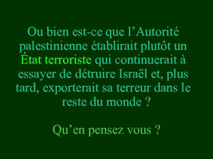 Ou bien est-ce que l'Autorité palestinienne établirait plutôt un État terroriste qui continuerait à