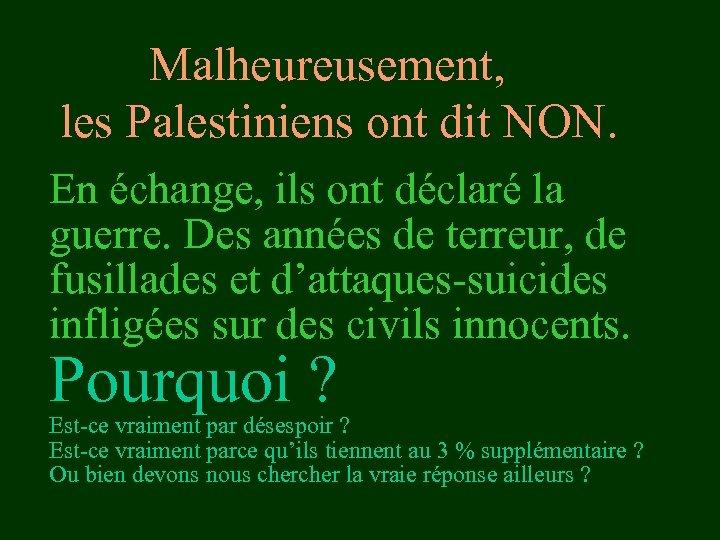 Malheureusement, les Palestiniens ont dit NON. En échange, ils ont déclaré la guerre. Des
