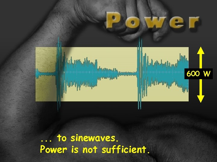 600 W . . . to sinewaves. Power is not sufficient.
