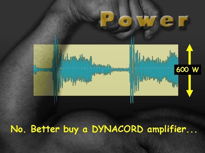 600 W No. Better buy a DYNACORD amplifier. . .