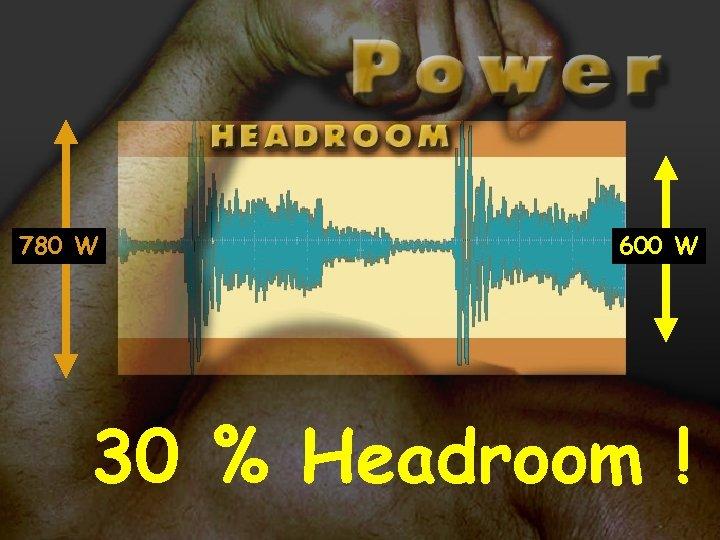 780 W 600 W 30 % Headroom !