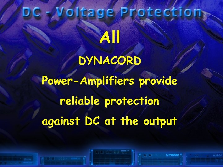 All DYNACORD Power-Amplifiers provide reliable protection against DC at the output