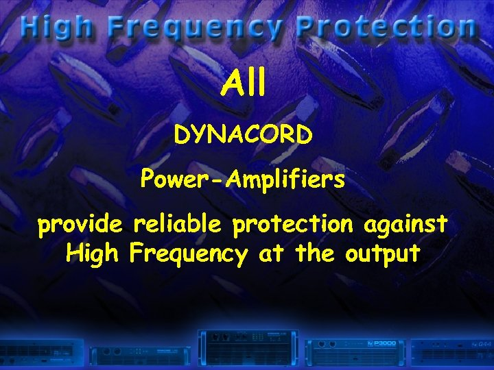 All DYNACORD Power-Amplifiers provide reliable protection against High Frequency at the output