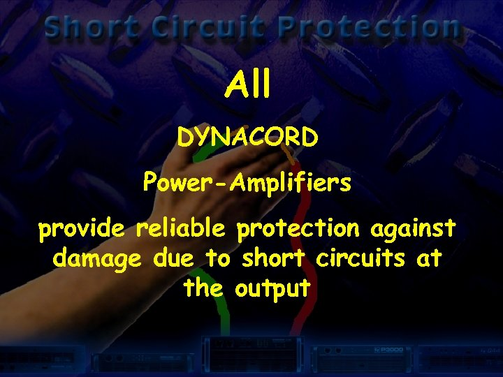 All DYNACORD Power-Amplifiers provide reliable protection against damage due to short circuits at the