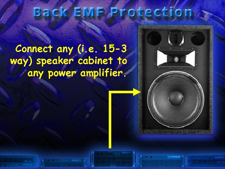 Connect any (i. e. 15 -3 way) speaker cabinet to any power amplifier.