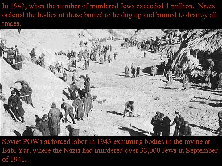 In 1943, when the number of murdered Jews exceeded 1 million. Nazis ordered the