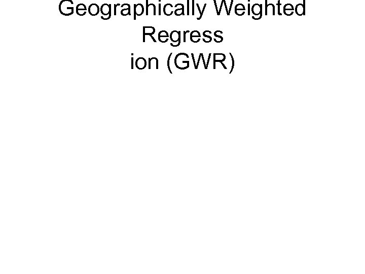 Geographically Weighted Regress ion (GWR)