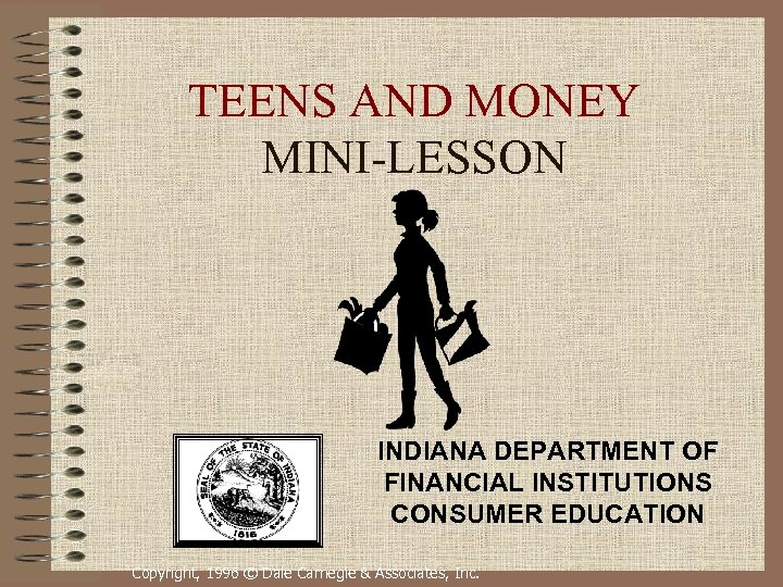 TEENS AND MONEY MINI-LESSON INDIANA DEPARTMENT OF FINANCIAL INSTITUTIONS CONSUMER EDUCATION Copyright, 1996 ©