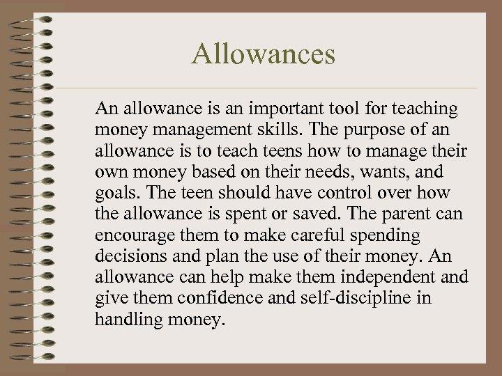 Allowances An allowance is an important tool for teaching money management skills. The purpose