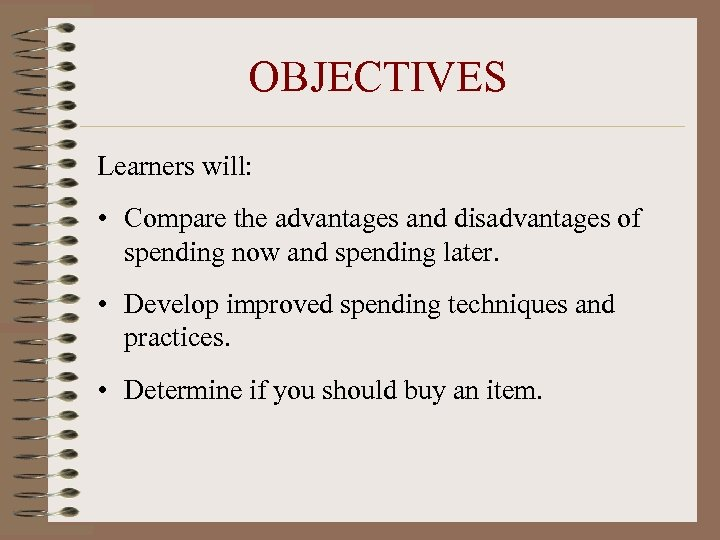 OBJECTIVES Learners will: • Compare the advantages and disadvantages of spending now and spending