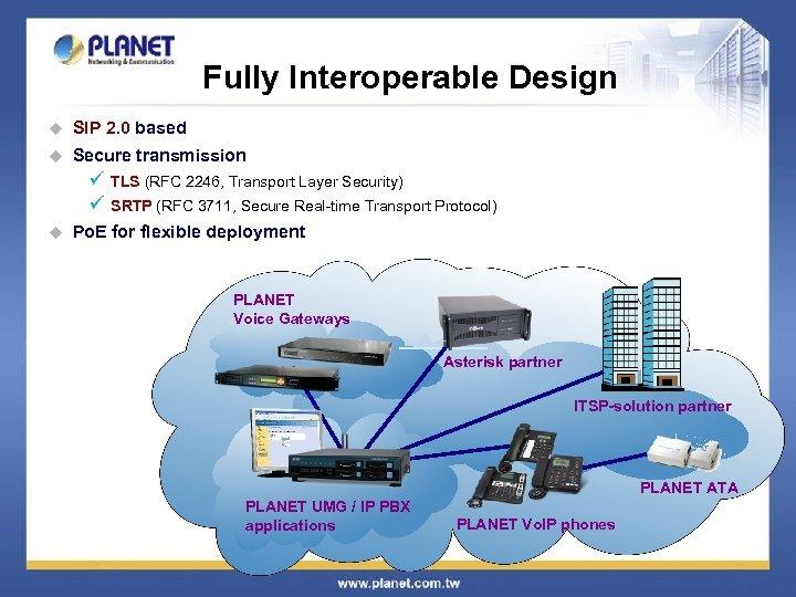 Fully Interoperable Design u SIP 2. 0 based u Secure transmission ü ü u
