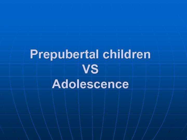 Prepubertal children VS Adolescence
