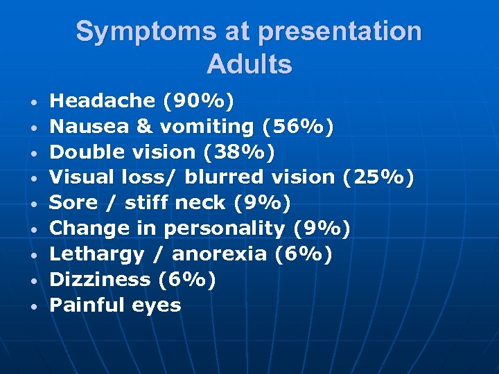 Symptoms at presentation Adults • • • Headache (90%) Nausea & vomiting (56%) Double