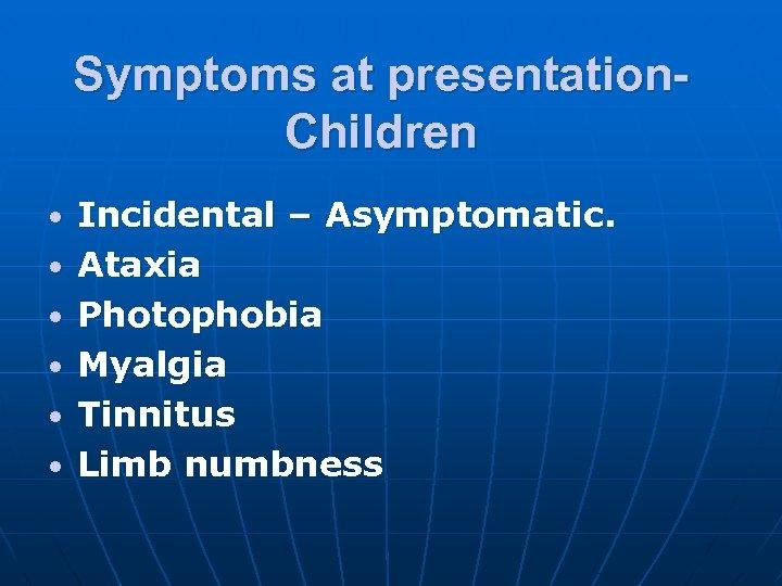 Symptoms at presentation. Children • • • Incidental – Asymptomatic. Ataxia Photophobia Myalgia Tinnitus