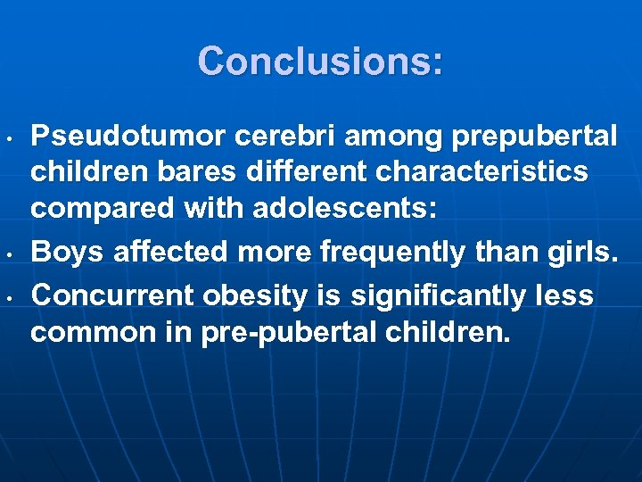 Conclusions: • • • Pseudotumor cerebri among prepubertal children bares different characteristics compared with
