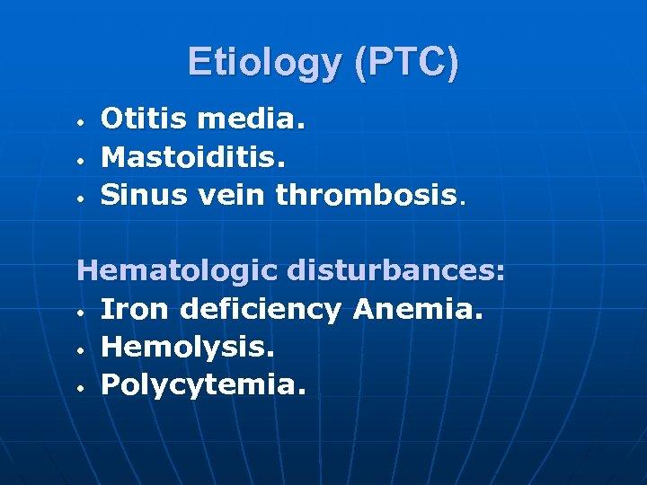 Etiology (PTC) • • • Otitis media. Mastoiditis. Sinus vein thrombosis. Hematologic disturbances: •