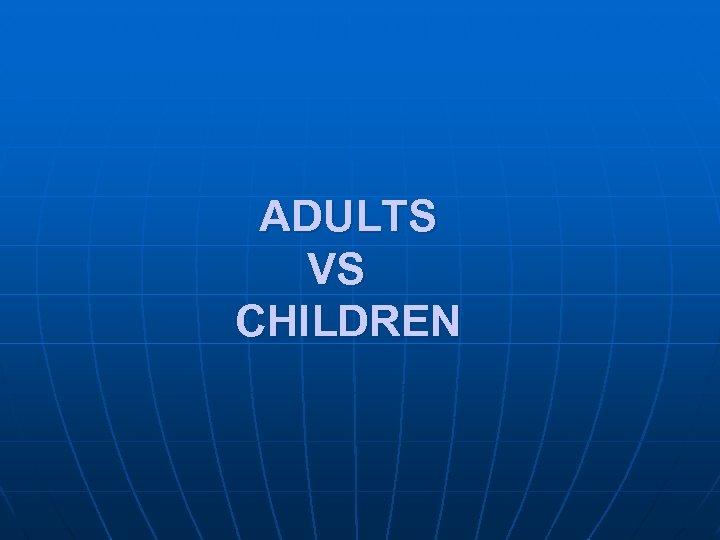 ADULTS VS CHILDREN