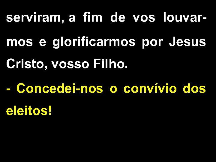 serviram, a fim de vos louvarmos e glorificarmos por Jesus Cristo, vosso Filho. -