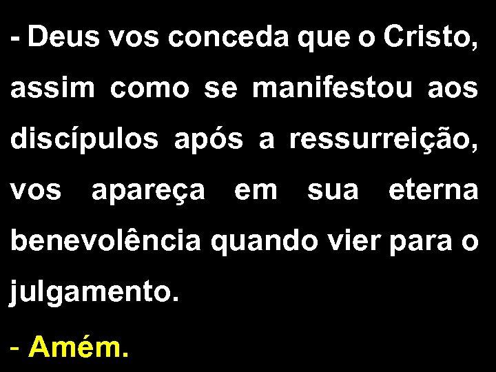 - Deus vos conceda que o Cristo, assim como se manifestou aos discípulos após