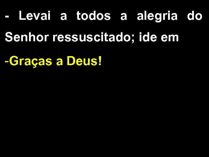 - Levai a todos a alegria do Senhor ressuscitado; ide em -Graças a Deus!