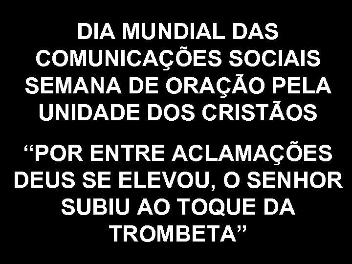 """DIA MUNDIAL DAS COMUNICAÇÕES SOCIAIS SEMANA DE ORAÇÃO PELA UNIDADE DOS CRISTÃOS """"POR ENTRE"""