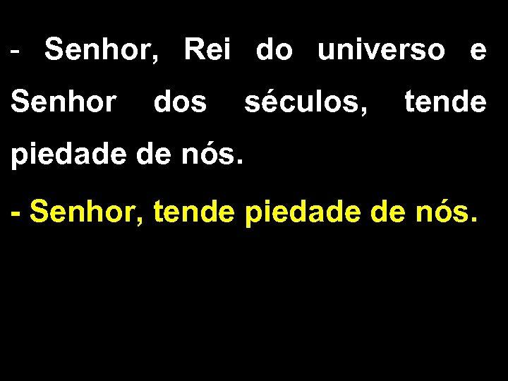 - Senhor, Rei do universo e Senhor dos séculos, tende piedade de nós. -