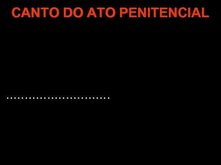 CANTO DO ATO PENITENCIAL . . . .