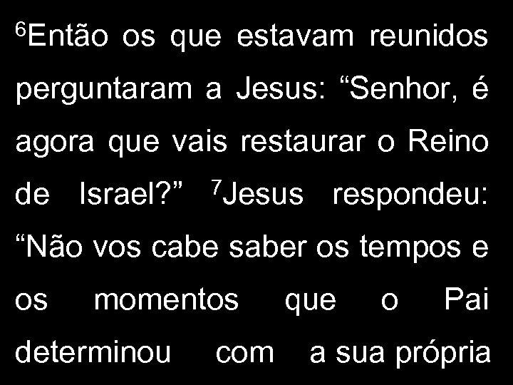 """6 Então os que estavam reunidos perguntaram a Jesus: """"Senhor, é agora que vais"""