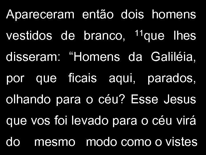 """Apareceram então dois homens vestidos de branco, 11 que lhes disseram: """"Homens da Galiléia,"""