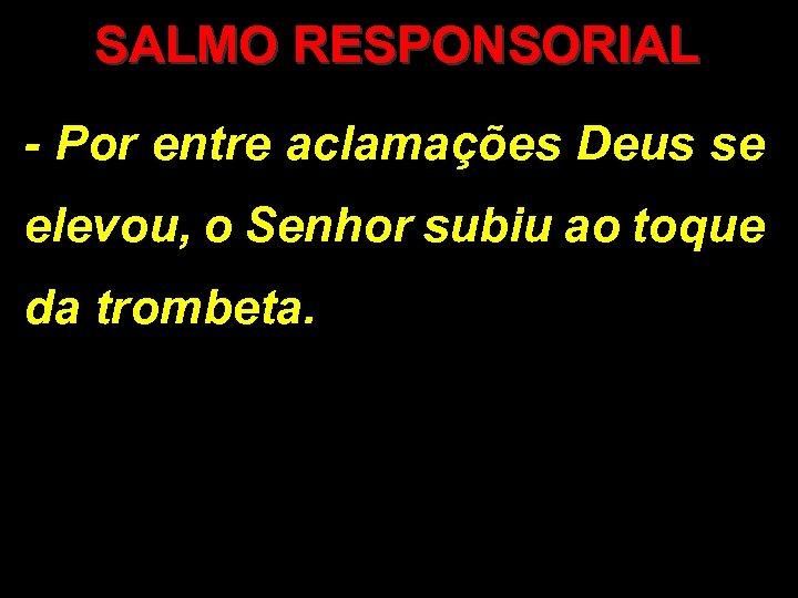 SALMO RESPONSORIAL - Por entre aclamações Deus se elevou, o Senhor subiu ao toque