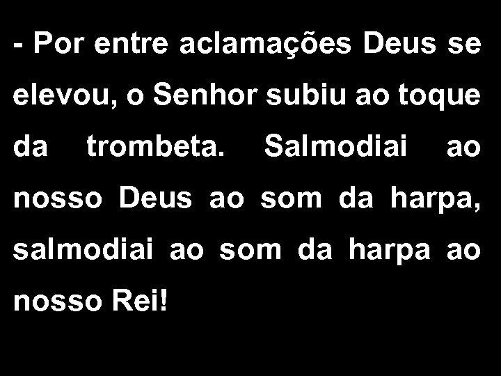 - Por entre aclamações Deus se elevou, o Senhor subiu ao toque da trombeta.