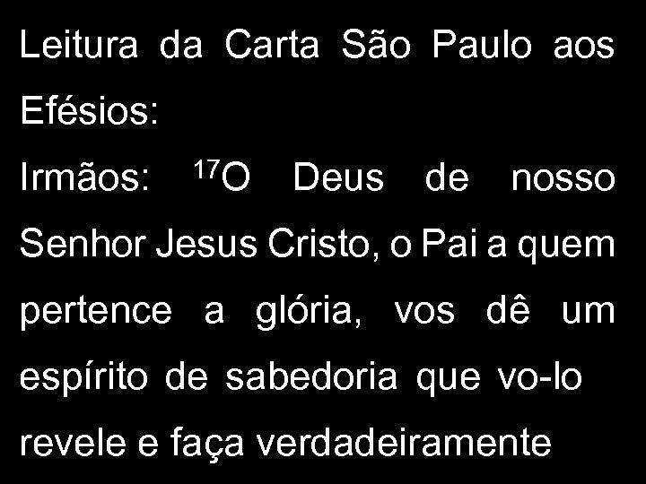 Leitura da Carta São Paulo aos Efésios: Irmãos: 17 O Deus de nosso Senhor