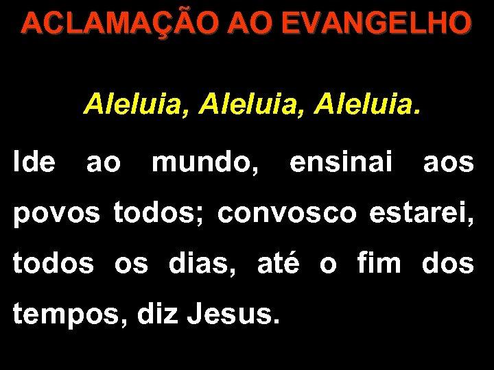 ACLAMAÇÃO AO EVANGELHO Aleluia, Aleluia. Ide ao mundo, ensinai aos povos todos; convosco estarei,