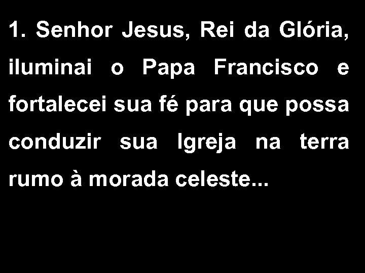 1. Senhor Jesus, Rei da Glória, iluminai o Papa Francisco e fortalecei sua fé