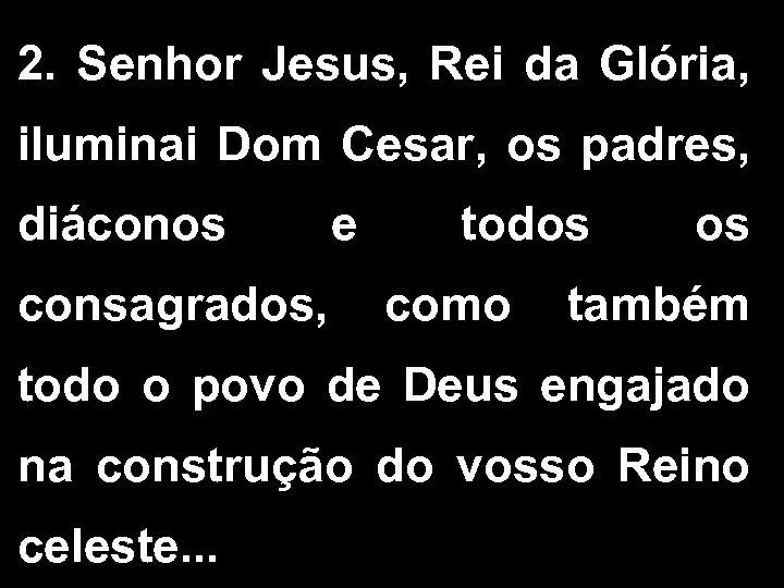 2. Senhor Jesus, Rei da Glória, iluminai Dom Cesar, os padres, diáconos e todos
