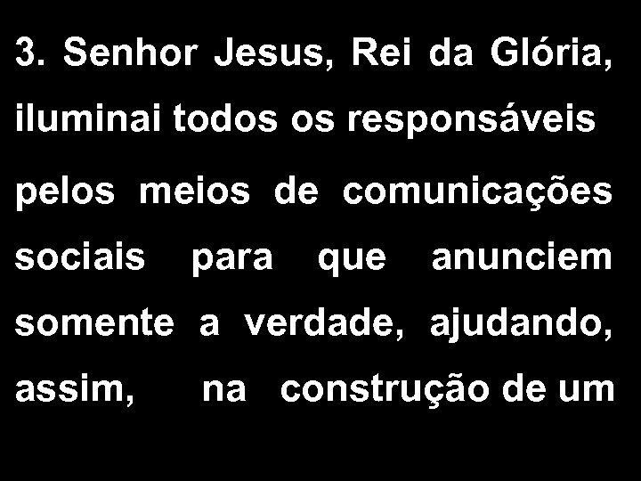 3. Senhor Jesus, Rei da Glória, iluminai todos os responsáveis pelos meios de comunicações