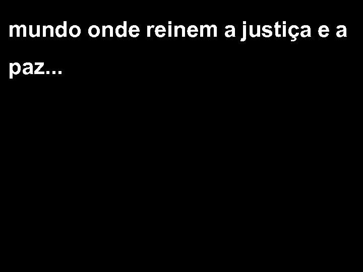 mundo onde reinem a justiça e a paz. . .