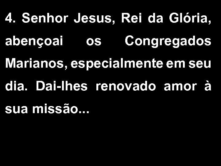 4. Senhor Jesus, Rei da Glória, abençoai os Congregados Marianos, especialmente em seu dia.