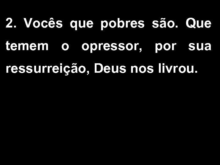 2. Vocês que pobres são. Que temem o opressor, por sua ressurreição, Deus nos