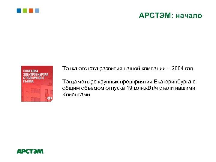АРСТЭМ: начало Точка отсчета развития нашей компании – 2004 год. Тогда четыре крупных предприятия