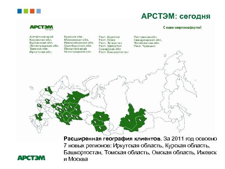 АРСТЭМ: сегодня Расширенная география клиентов. За 2011 год освоено 7 новых регионов: Иркутская область,