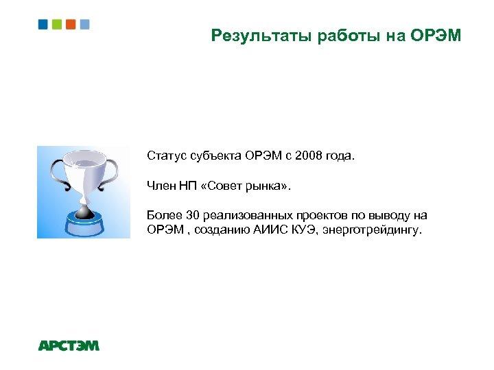 Результаты работы на ОРЭМ Статус субъекта ОРЭМ с 2008 года. Член НП «Совет рынка»
