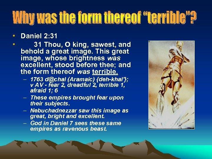 • Daniel 2: 31 • 31 Thou, O king, sawest, and behold a