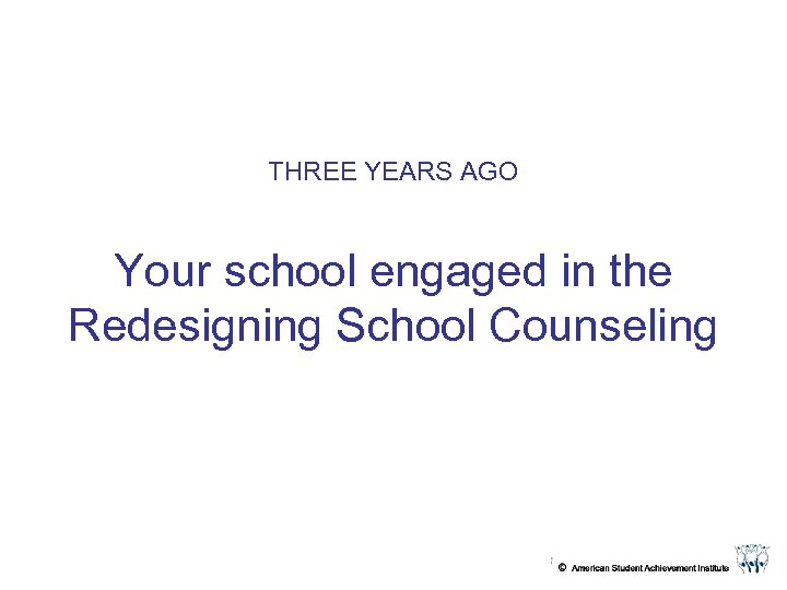 THREE YEARS AGO Your school engaged in the Redesigning School Counseling