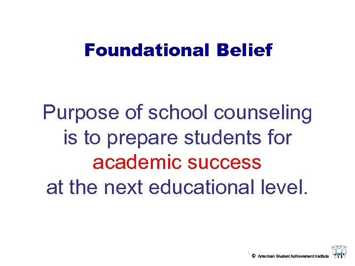 Foundational Belief Purpose of school counseling is to prepare students for academic success at