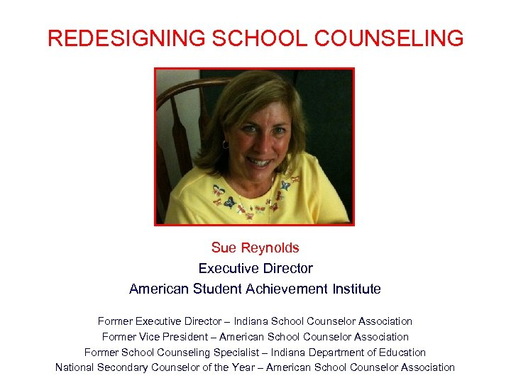 REDESIGNING SCHOOL COUNSELING Sue Reynolds Executive Director American Student Achievement Institute Former Executive Director