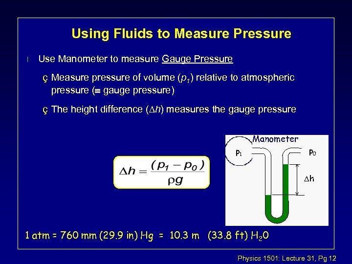 Using Fluids to Measure Pressure l Use Manometer to measure Gauge Pressure ç Measure