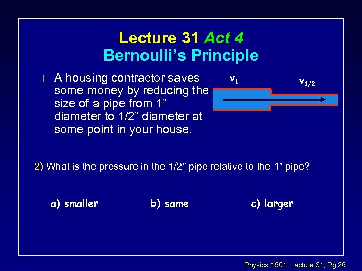 Lecture 31 Act 4 Bernoulli's Principle l A housing contractor saves some money by