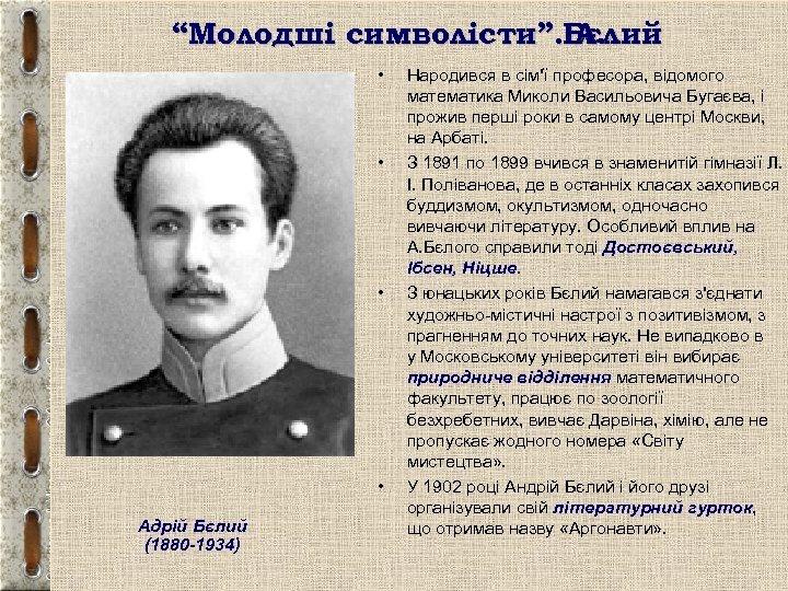 """""""Молодші символісти"""". Бєлий А. • • Адрій Бєлий (1880 -1934) Народився в сім'ї професора,"""