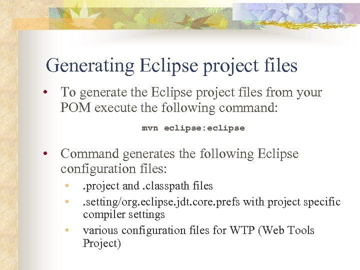 Generating Eclipse project files • To generate the Eclipse project files from your POM